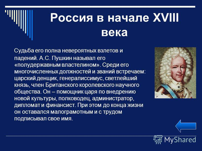 Россия в начале XVIII века Судьба его полна невероятных взлетов и падений. А.С. Пушкин называл его «полудержавным властелином». Среди его многочисленных должностей и званий встречаем: царский денщик, генералиссимус, светлейший князь, член Британского