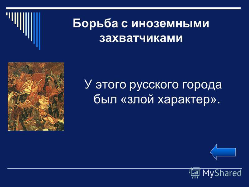 Борьба с иноземными захватчиками У этого русского города был «злой характер».