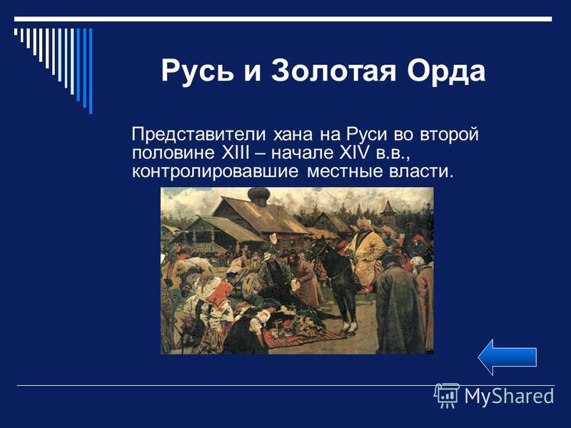 Русь и Золотая Орда Представители хана на Руси во второй половине XIII – начале XIV в.в., контролировавшие местные власти.