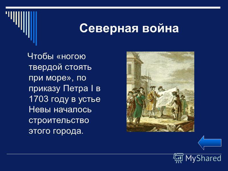 Северная война Чтобы «ногою твердой стоять при море», по приказу Петра I в 1703 году в устье Невы началось строительство этого города.