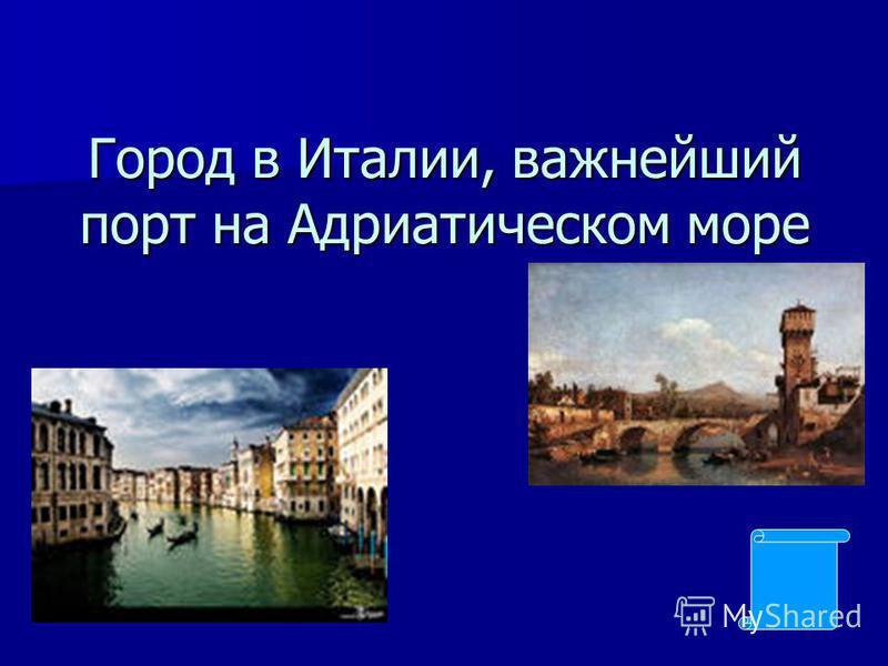 Город в Италии, важнейший порт на Адриатическом море