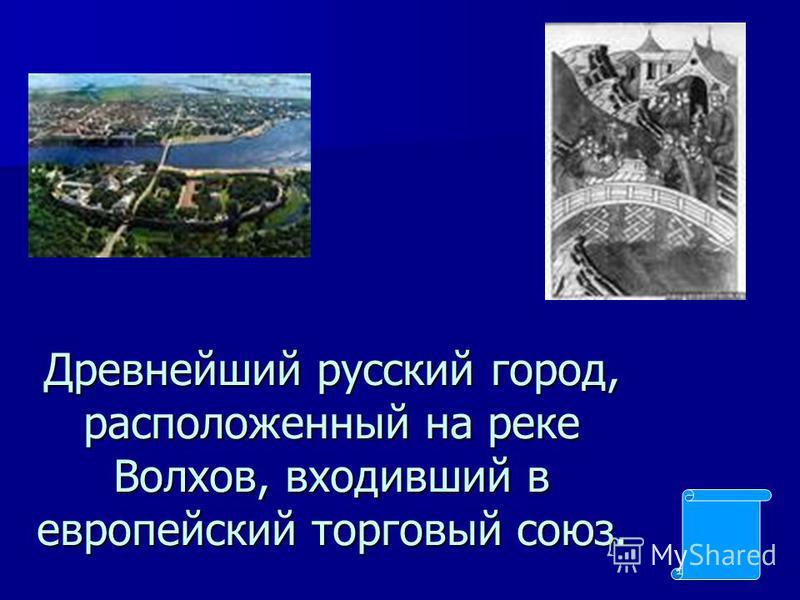 Древнейший русский город, расположенный на реке Волхов, входивший в европейский торговый союз.