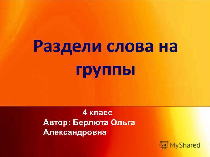 Раздели слова на группы 4 класс Автор: Берлюта Ольга Александровна