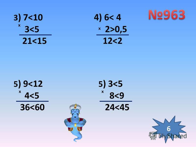 3 ) 7<10 3<5 21<15 x 4) 6< 4 2>0,5 12<2 x 5 ) 9<12 4<5 36<60 x 5 ) 3<5 8<9 24<45 x 6