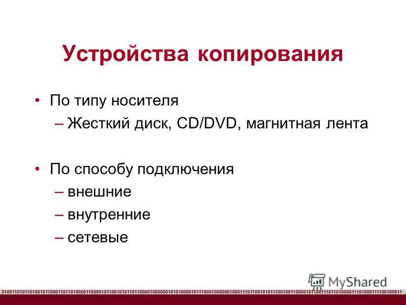 Устройства копирования По типу носителя –Жесткий диск, CD/DVD, магнитная лента По способу подключения –внешние –внутренние –сетевые