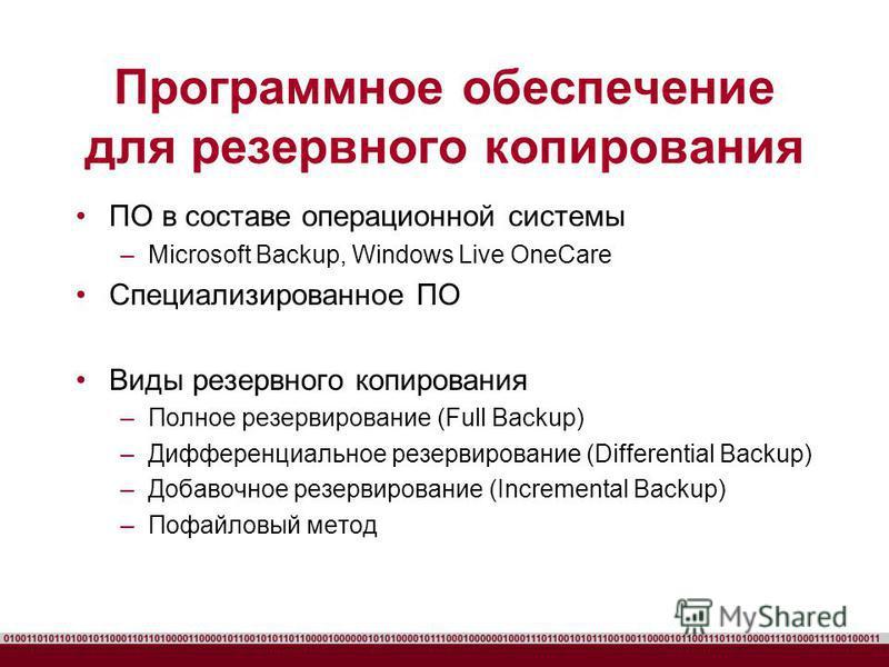 ПО в составе операционной системы –Microsoft Backup, Windows Live OneCare Специализированное ПО Виды резервного копирования –Полное резервирование (Full Backup) –Дифференциальное резервирование (Differential Backup) –Добавочное резервирование (Increm