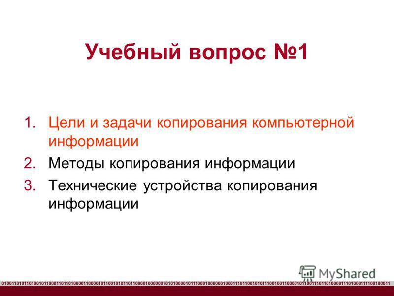 Учебный вопрос 1 1. Цели и задачи копирования компьютерной информации 2. Методы копирования информации 3. Технические устройства копирования информации