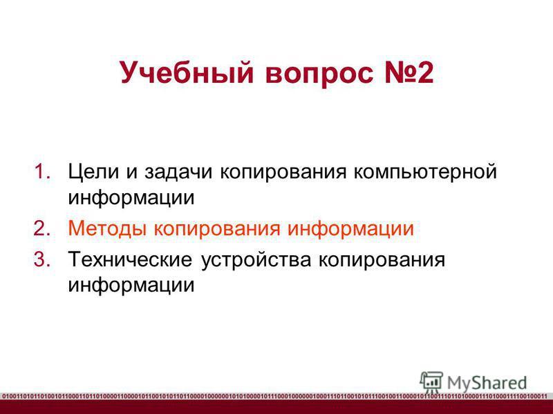 Учебный вопрос 2 1. Цели и задачи копирования компьютерной информации 2. Методы копирования информации 3. Технические устройства копирования информации