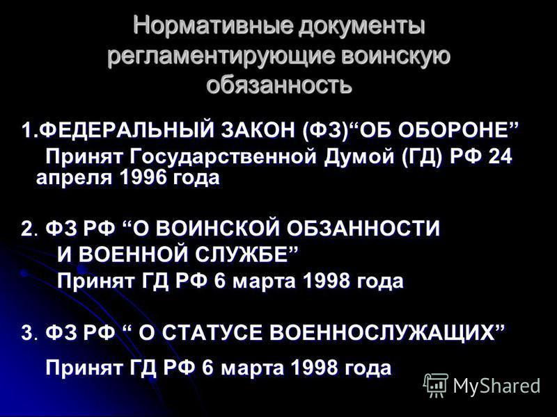 Нормативные документы регламентирующие воинскую обязанность 1. ФЕДЕРАЛЬНЫЙ ЗАКОН (ФЗ)ОБ ОБОРОНЕ 1. ФЕДЕРАЛЬНЫЙ ЗАКОН (ФЗ)ОБ ОБОРОНЕ Принят Государственной Думой (ГД) РФ 24 апреля 1996 года Принят Государственной Думой (ГД) РФ 24 апреля 1996 года 2. Ф