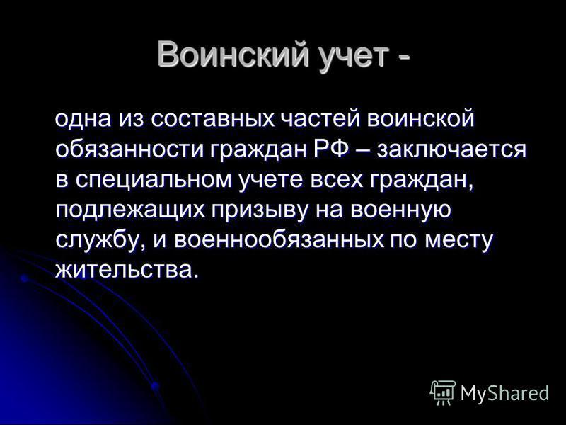 Воинский учет - одна из составных частей воинской обязанности граждан РФ – заключается в специальном учете всех граждан, подлежащих призыву на военную службу, и военнообязанных по месту жительства. одна из составных частей воинской обязанности гражда