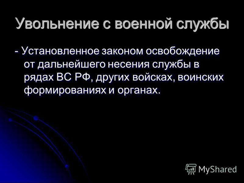 Увольнение с военной службы - Установленное законом освобождение от дальнейшего несения службы в рядах ВС РФ, других войсках, воинских формированиях и органах.