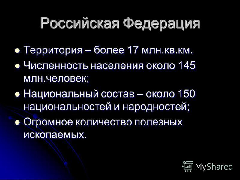 Российская Федерация Территория – более 17 млн.кв.км. Территория – более 17 млн.кв.км. Численность населения около 145 млн.человек; Численность населения около 145 млн.человек; Национальный состав – около 150 национальностей и народностей; Национальн