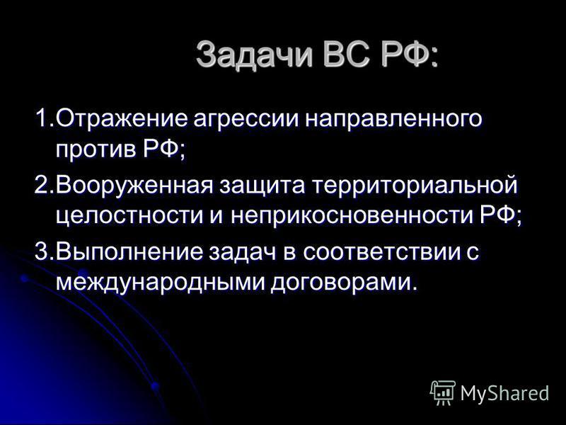 Задачи ВС РФ: Задачи ВС РФ: 1. Отражение агрессии направленного против РФ; 2. Вооруженная защита территориальной целостности и неприкосновенности РФ; 3. Выполнение задач в соответствии с международными договорами.