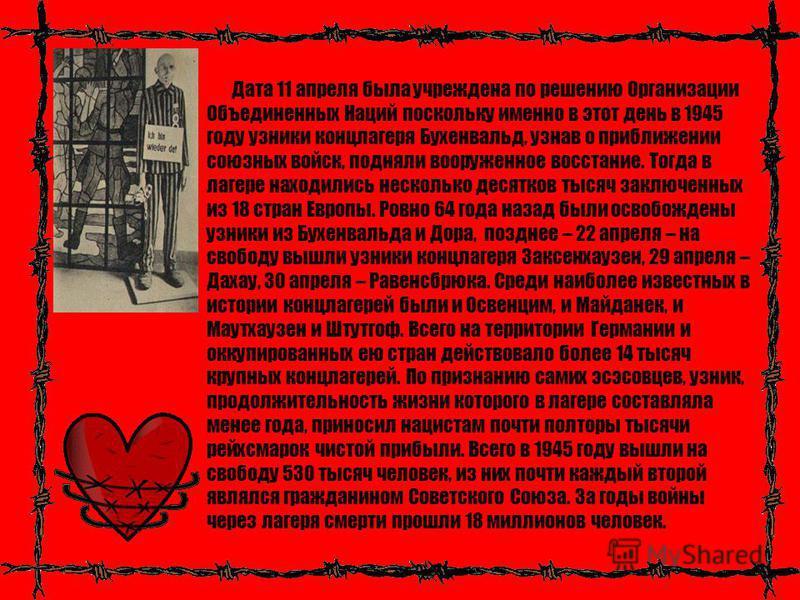 Дата 11 апреля была учреждена по решению Организации Объединенных Наций поскольку именно в этот день в 1945 году узники концлагеря Бухенвальд, узнав о приближении союзных войск, подняли вооруженное восстание. Тогда в лагере находились несколько десят