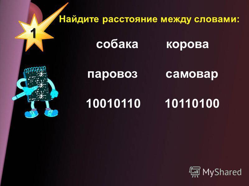 1 Найдите расстояние между словами: собака корова паровоз самовар 10010110 10110100
