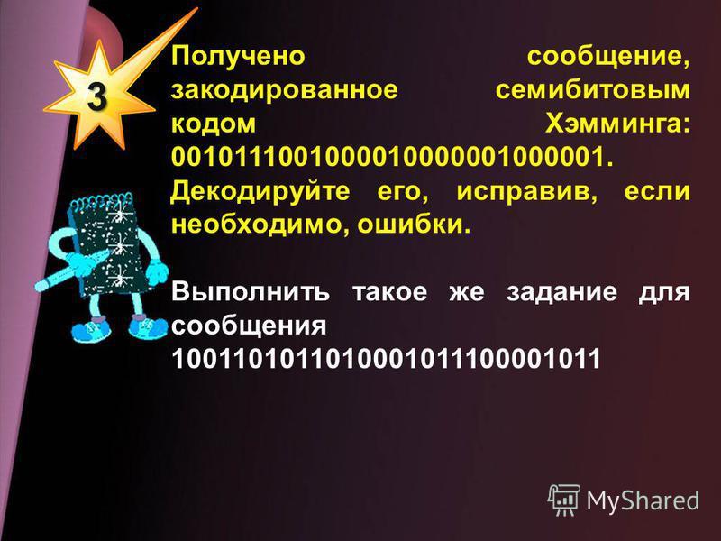 3 Получено сообщение, закодированное семибитовым кодом Хэмминга: 0010111001000010000001000001. Декодируйте его, исправив, если необходимо, ошибки. Выполнить такое же задание для сообщения 1001101011010001011100001011