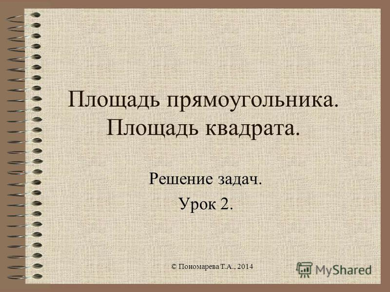 Площадь прямоугольника. Площадь квадрата. Решение задач. Урок 2. © Пономарева Т.А., 2014