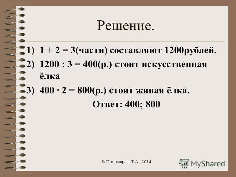 Решение. 1)1 + 2 = 3(части) составляют 1200 рублей. 2)1200 : 3 = 400(р.) стоит искусственная ёлка 3)400 · 2 = 800(р.) стоит живая ёлка. Ответ: 400; 800 © Пономарева Т.А., 2014