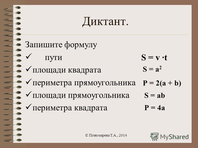 Диктант. Запишите формулу пути площади квадрата периметра прямоугольника площади прямоугольника периметра квадрата © Пономарева Т.А., 2014 S = a 2 P = 2(a + b) S = ab P = 4a S = v ·t