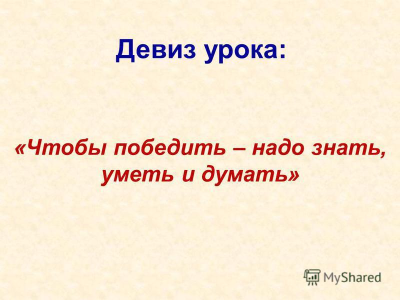 Девиз урока: «Чтобы победить – надо знать, уметь и думать»