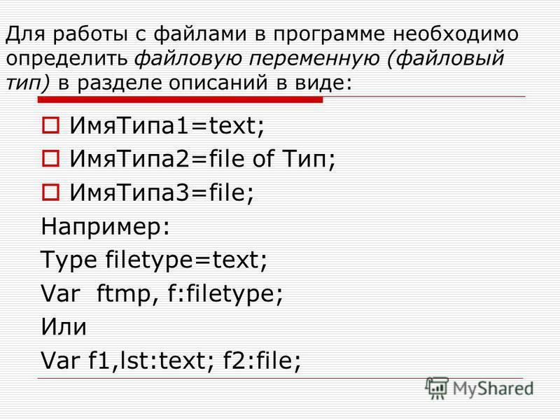 Для работы с файлами в программе необходимо определить файловую переменную (файловый тип) в разделе описаний в виде: Имя Типа 1=text; Имя Типа 2=file of Тип; Имя Типа 3=file; Например: Type filetype=text; Var ftmp, f:filetype; Или Var f1,lst:text; f2