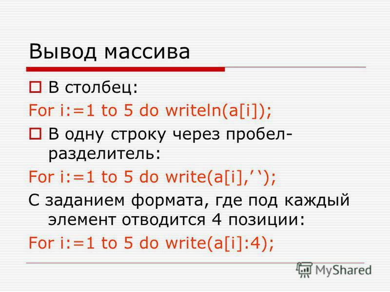 Вывод массива В столбец: For i:=1 to 5 do writeln(a[i]); В одну строку через пробел- разделитель: For i:=1 to 5 do write(a[i], ); С заданием формата, где под каждый элемент отводится 4 позиции: For i:=1 to 5 do write(a[i]:4);