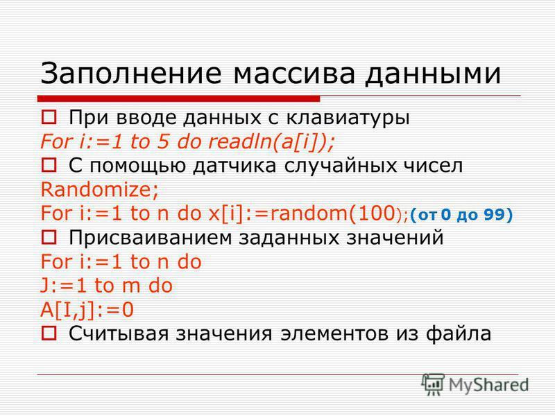 Заполнение массива данными При вводе данных с клавиатуры For i:=1 to 5 do readln(a[i]); С помощью датчика случайных чисел Randomize; For i:=1 to n do x[i]:=random(100 );(от 0 до 99) Присваиванием заданных значений For i:=1 to n do J:=1 to m do A[I,j]