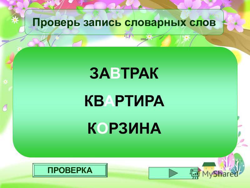ПРОВЕРКА Проверь запись словарных слов ЗАВТРАК КВАРТИРА КОРЗИНА