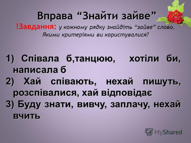 Вправа Знайти зайве Вправа Знайти зайве !Завдання: у кожному рядку знайдіть зайве слово. Якими критеріями ви користувалися? 1) Співала б,танцюю, хотіли би, написала б 2) Хай співають, нехай пишуть, розспівалися, хай відповідає 3) Буду знати, вивчу, з