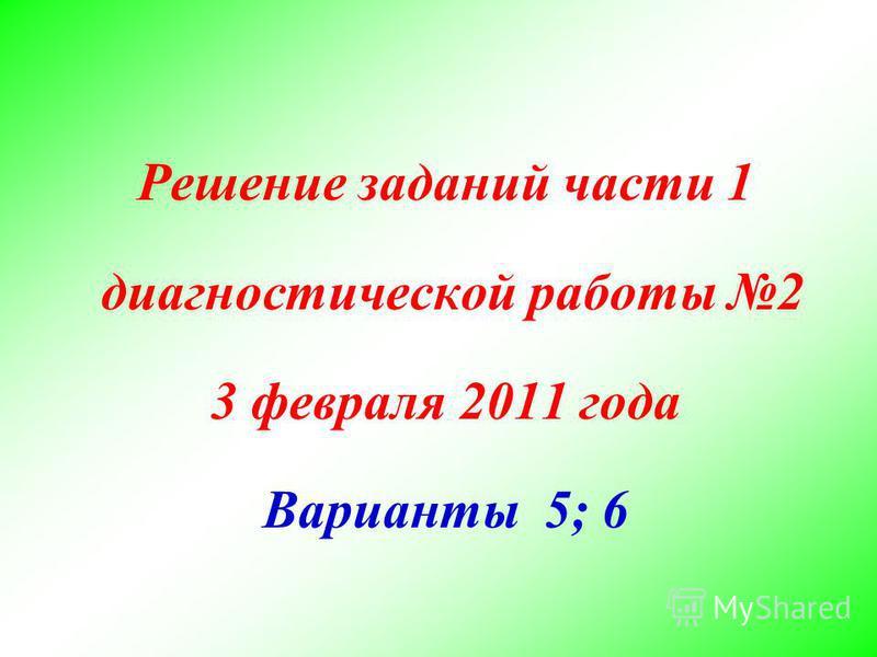 Решение заданий части 1 диагностической работы 2 3 февраля 2011 года Варианты 5; 6