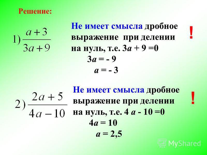 Решение: Не имеет смысла дробное выражение при делении на нуль, т.е. 3 а + 9 =0 3 а = - 9 а = - 3 Не имеет смысла дробное выражение при делении на нуль, т.е. 4 а - 10 =0 4 а = 10 а = 2,5 ! !