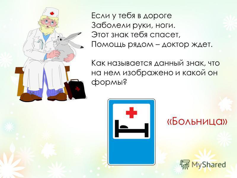 Если у тебя в дороге Заболели руки, ноги. Этот знак тебя спасет, Помощь рядом – доктор ждет. Как называется данный знак, что на нем изображено и какой он формы? «Больница»