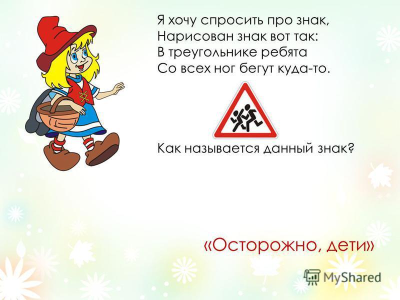 Я хочу спросить про знак, Нарисован знак вот так: В треугольнике ребята Со всех ног бегут куда-то. Как называется данный знак? «Осторожно, дети»