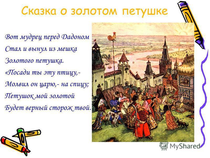 Сказка о золотом петушке Вот мудрец перед Дадоном Стал и вынул из мешка Золотого петушка. «Посади ты эту птицу,- Молвил он царю,- на спицу; Петушок мой золотой Будет верный сторож твой…»
