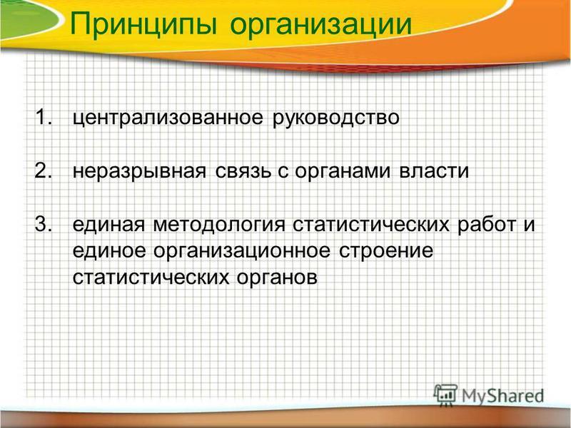 Принципы организации 1. централизованное руководство 2. неразрывная связь с органами власти 3. единая методология статистических работ и единое организационное строение статистических органов
