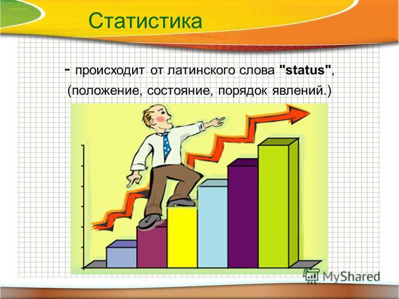 Статистика - происходит от латинского слова status, (положение, состояние, порядок явлений.)
