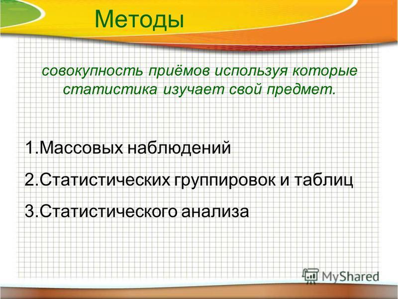 Методы совокупность приёмов используя которые статистика изучает свой предмет. 1. Массовых наблюдений 2. Статистических группировок и таблиц 3. Статистического анализа
