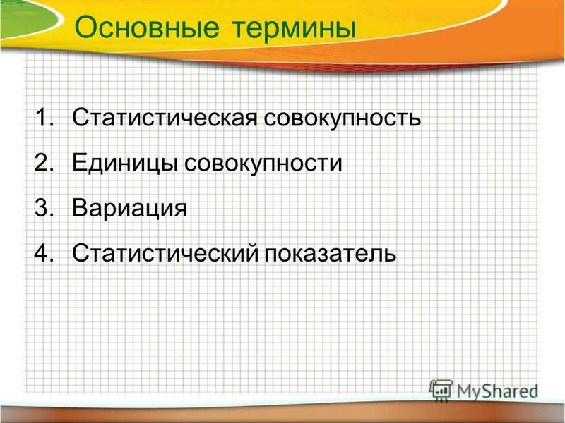 Основные термины 1. Статистическая совокупность 2. Единицы совокупности 3. Вариация 4. Статистический показатель