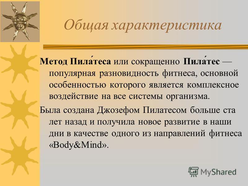 Общая характеристика Метод Пила́теса или сокращенно Пила́тес популярная разновидность фитнеса, основной особенностью которого является комплексное воздействие на все системы организма. Была создана Джозефом Пилатесом больше ста лет назад и получила н