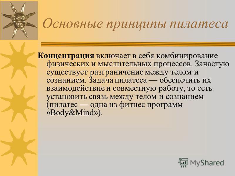 Основные принципы пилатеса Концентрация включает в себя комбинирование физических и мыслительных процессов. Зачастую существует разграничение между телом и сознанием. Задача пилатеса обеспечить их взаимодействие и совместную работу, то есть установит