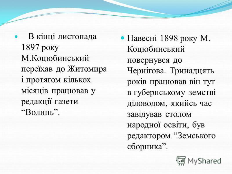 В кінці листопада 1897 року М.Коцюбинський переїхав до Житомира і протягом кількох місяців працював у редакції газети Волинь. Навесні 1898 року М. Коцюбинський повернувся до Чернігова. Тринадцять років працював він тут в губернському земстві діловодо