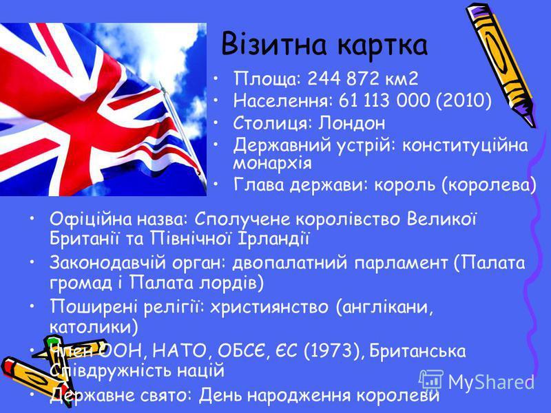 Візитна картка Площа: 244 872 км2 Населення: 61 113 000 (2010) Столиця: Лондон Державний устрій: конституційна монархія Глава держави: король (королева) Офіційна назва: Сполучене королівство Великої Британії та Північної Ірландії Законодавчій орган: