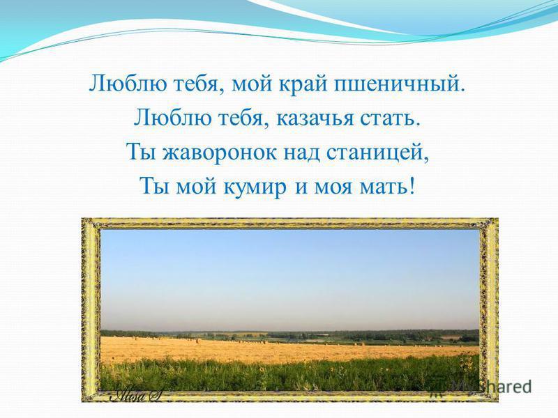 Люблю тебя, мой край пшеничный. Люблю тебя, казачья стать. Ты жаворонок над станицей, Ты мой кумир и моя мать!