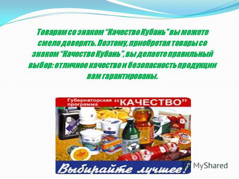Товарам со знаком Качество Кубань вы можете смело доверять. Поэтому, приобретая товары со знаком Качество Кубань, вы делаете правильный выбор: отличное качество и безопасность продукции вам гарантированы.