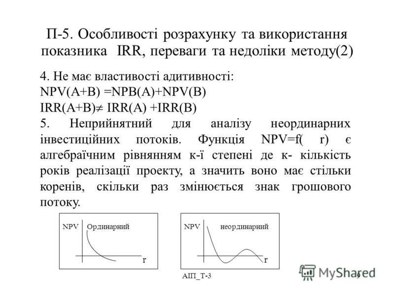 АІП_Т-39 П-5. Особливості розрахунку та використання показника IRR, переваги та недоліки методу(2) 4. Не має властивості адитивності: NPV(A+B) =NPB(A)+NPV(B) IRR(A+B) IRR(A) +IRR(B) 5. Неприйнятний для аналізу неординарних інвестиційних потоків. Функ