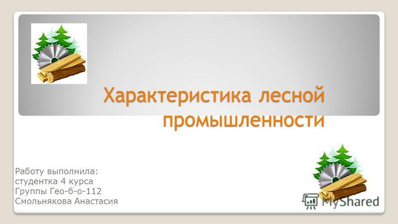 Характеристика лесной промышленности Работу выполнила: студентка 4 курса Группы Гео-б-о-112 Смольнякова Анастасия