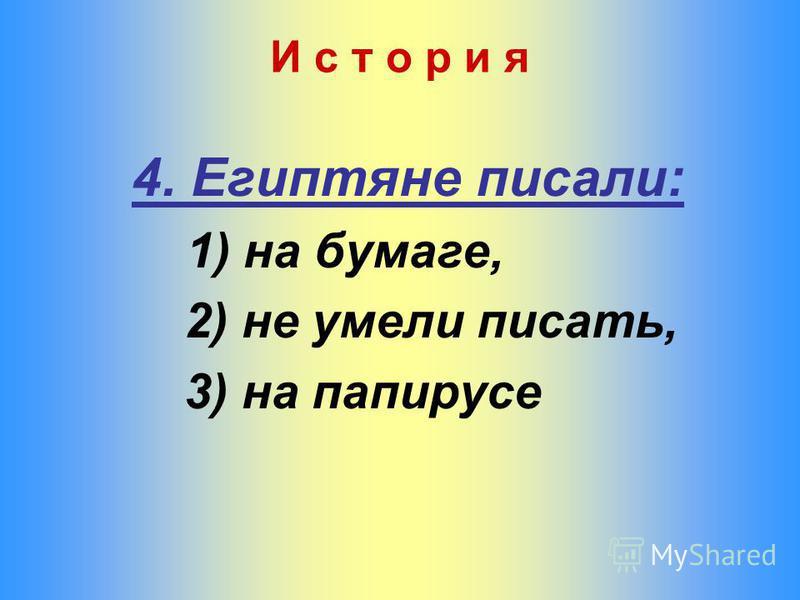4. Египтяне писали: 1) на бумаге, 2) не умели писать, 3) на папирусе И с т о р и я