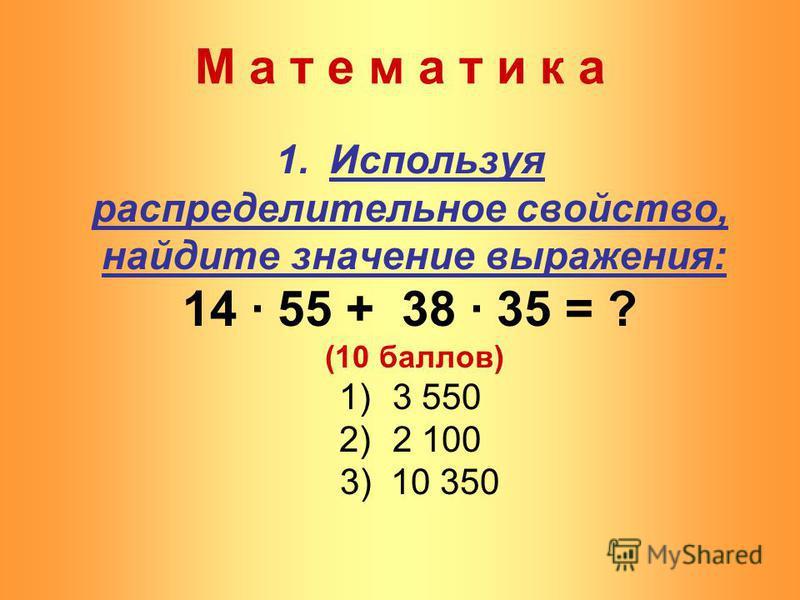 М а т е м а т и к а 1. Используя распределительное свойство, найдите значение выражения: 14 · 55 + 38 · 35 = ? (10 баллов) 1)3 550 2)2 100 3) 10 350