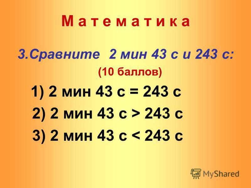 3. Сравните 2 мин 43 с и 243 с: (10 баллов) 1) 2 мин 43 с = 243 с 2) 2 мин 43 с > 243 с 3) 2 мин 43 с < 243 с М а т е м а т и к а
