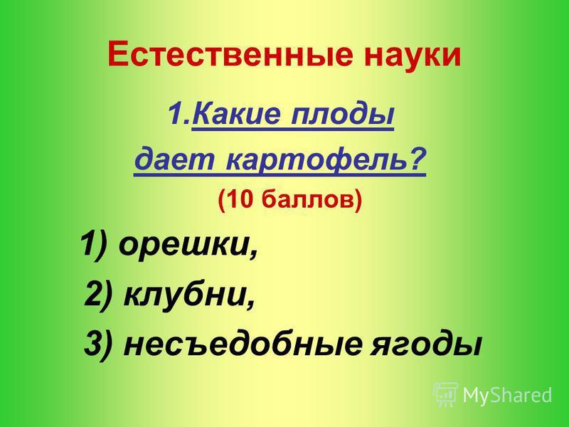 Естественные науки 1. Какие плоды дает картофель? (10 баллов) 1) орешки, 2) клубни, 3) несъедобные ягоды